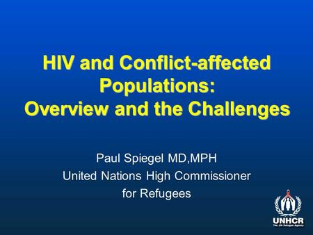 HIV and Conflict-affected Populations: Overview and the Challenges Paul Spiegel MD,MPH United Nations High Commissioner for Refugees.