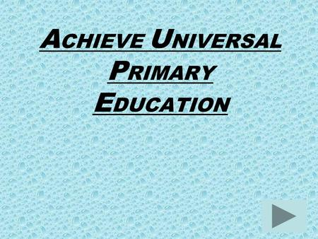 A CHIEVE U NIVERSAL P RIMARY E DUCATION. T ARGET: E nsure that, by 2015, children everywhere, boys and girls alike, will be able to complete a full course.