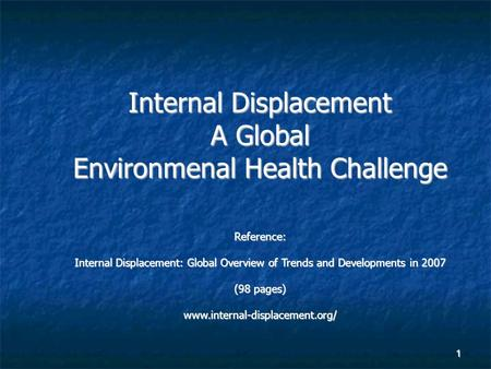 1 Internal Displacement A Global Environmenal Health Challenge Reference: Internal Displacement: Global Overview of Trends and Developments in 2007 (98.