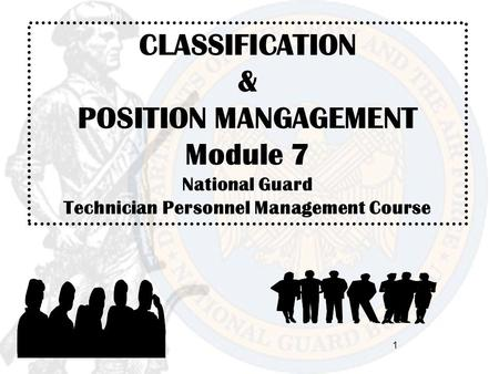 1 CLASSIFICATION & POSITION MANGAGEMENT Module 7 National Guard Technician Personnel Management Course.
