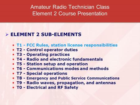 Amateur Radio Technician Class Element 2 Course Presentation  ELEMENT 2 SUB-ELEMENTS T1 - FCC Rules, station license responsibilities T2 - Control operator.