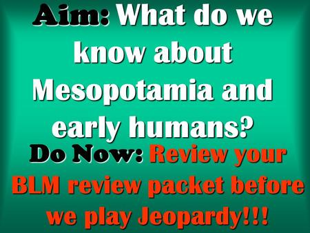 Aim: What do we know about Mesopotamia and early humans? Do Now: Review your BLM review packet before we play Jeopardy!!!