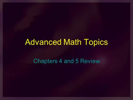 Advanced Math Topics Chapters 4 and 5 Review. 1) A family plans to have 3 children. What is the probability that there will be at least 2 girls? (assume.