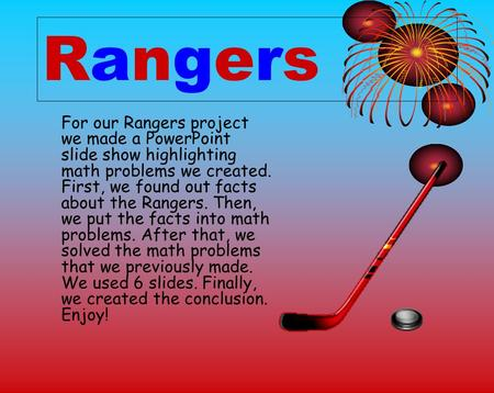 Rangers For our Rangers project we made a PowerPoint slide show highlighting math problems we created. First, we found out facts about the Rangers. Then,