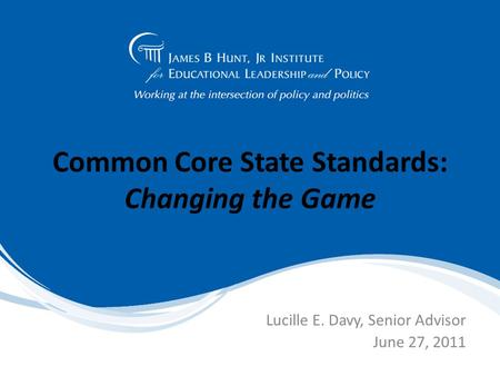 Common Core State Standards: Changing the Game Lucille E. Davy, Senior Advisor June 27, 2011.