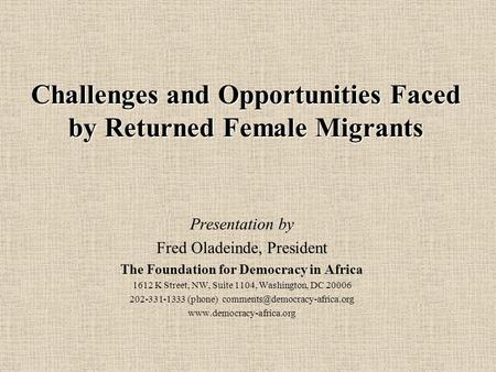 Challenges and Opportunities Faced by Returned Female Migrants Presentation by Fred Oladeinde, President The Foundation for Democracy in Africa 1612 K.