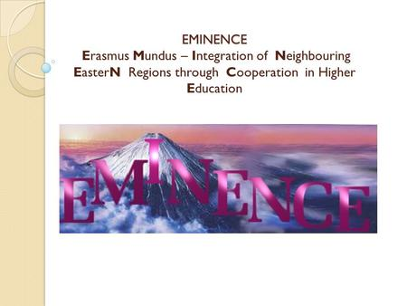 EMINENCE EMINENCE Erasmus Mundus – Integration of Neighbouring EasterN Regions through Cooperation in Higher Education.