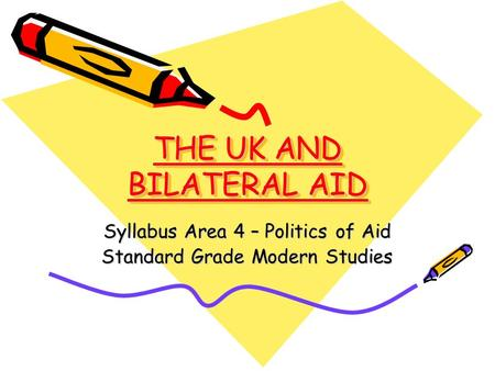 THE UK AND BILATERAL AID Syllabus Area 4 – Politics of Aid Standard Grade Modern Studies.