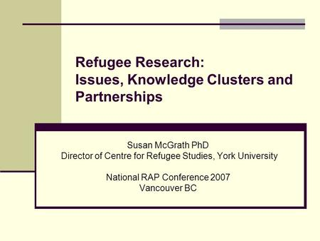 Refugee Research: Issues, Knowledge Clusters and Partnerships Susan McGrath PhD Director of Centre for Refugee Studies, York University National RAP Conference.