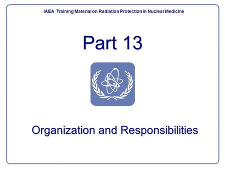 Part 13 IAEA Training Material on Radiation Protection in Nuclear Medicine Organization and Responsibilities.