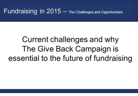 Current challenges and why The Give Back Campaign is essential to the future of fundraising Fundraising in 2015 – The Challenges and Opportunities.