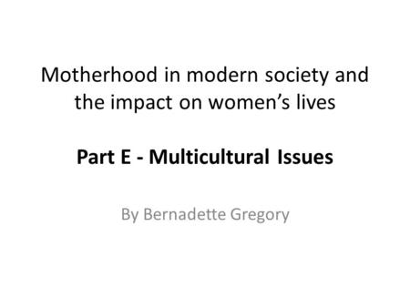 Motherhood in modern society and the impact on women's lives Part E - Multicultural Issues By Bernadette Gregory.