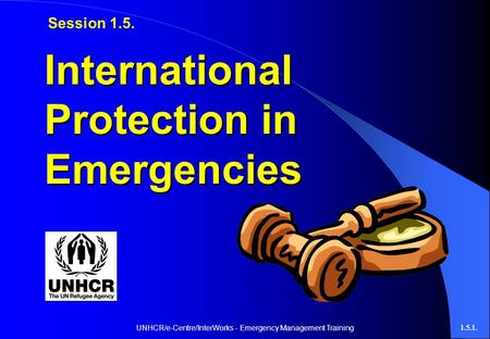 UNHCR/e-Centre/InterWorks - Emergency Management Training1.5.1. International Protection in Emergencies Session 1.5.