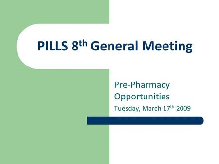 PILLS 8 th General Meeting Pre-Pharmacy Opportunities Tuesday, March 17 th 2009.
