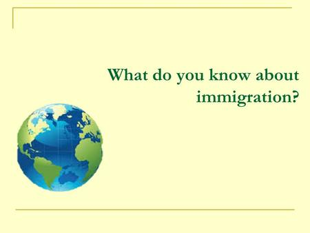 What do you know about immigration?. Objective To learn about the history, policy, and processes involved in becoming an American immigrant in order to.