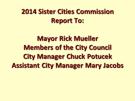 2014 Sister Cities Commission Report To: Mayor Rick Mueller Members of the City Council City Manager Chuck Potucek Assistant City Manager Mary Jacobs.
