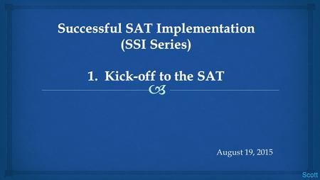 August 19, 2015 Scott.  Key deliverables:  Explore the components of the SAT Suite of Assessments  Examine its redesign and key changes  Identify.