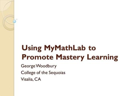 Using MyMathLab to Promote Mastery Learning George Woodbury College of the Sequoias Visalia, CA.