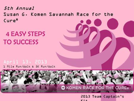 5th Annual Susan G. Komen Savannah Race for the Cure ® 4 EASY STEPS TO SUCCESS April 13, 2013 1 Mile Run/Walk & 5K Run/Walk & Kids for the Cure 2013 Team.