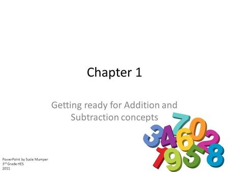 Chapter 1 Getting ready for Addition and Subtraction concepts PowerPoint by Susie Mumper 3 rd Grade HES 2011.