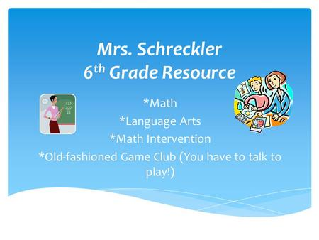 *Math *Language Arts *Math Intervention *Old-fashioned Game Club (You have to talk to play!) Mrs. Schreckler 6 th Grade Resource.