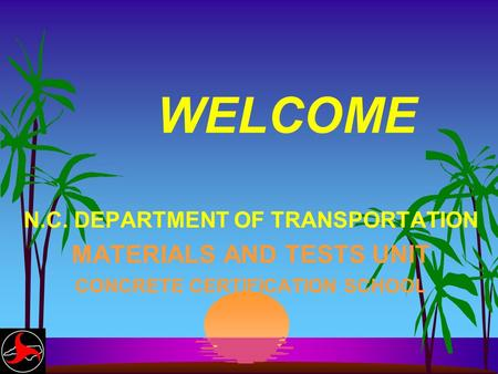 WELCOME N.C. DEPARTMENT OF TRANSPORTATION MATERIALS AND TESTS UNIT CONCRETE CERTIFICATION SCHOOL.