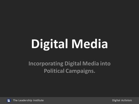Digital Media Incorporating Digital Media into Political Campaigns. The Leadership InstituteDigital Activism.