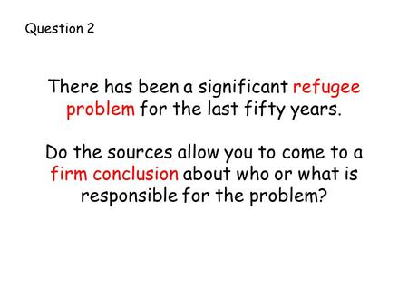 There has been a significant refugee problem for the last fifty years. Do the sources allow you to come to a firm conclusion about who or what is responsible.