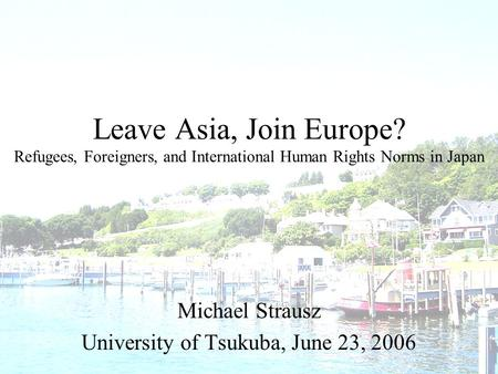 Leave Asia, Join Europe? Refugees, Foreigners, and International Human Rights Norms in Japan Michael Strausz University of Tsukuba, June 23, 2006.
