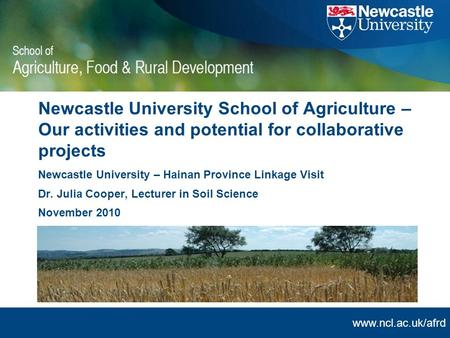 Www.ncl.ac.uk/afrd Newcastle University School of Agriculture – Our activities and potential for collaborative projects Newcastle University – Hainan Province.