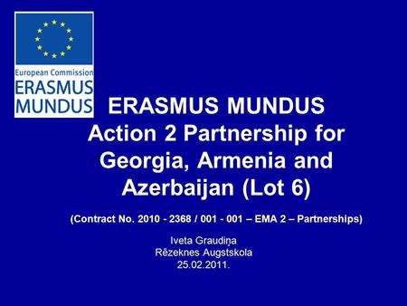 ERASMUS MUNDUS Action 2 Partnership for Georgia, Armenia and Azerbaijan (Lot 6) (Contract No. 2010 - 2368 / 001 - 001 – EMA 2 – Partnerships) Iveta Graudiņa.