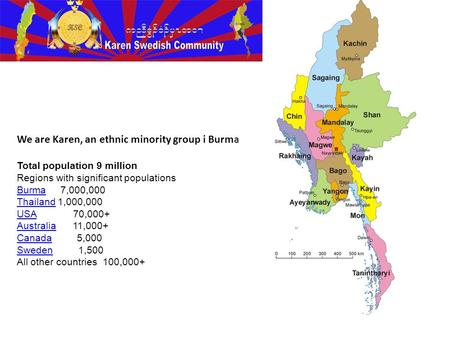 We are Karen, an ethnic minority group i Burma Total population 9 million Regions with significant populations BurmaBurma 7,000,000 ThailandThailand 1,000,000.