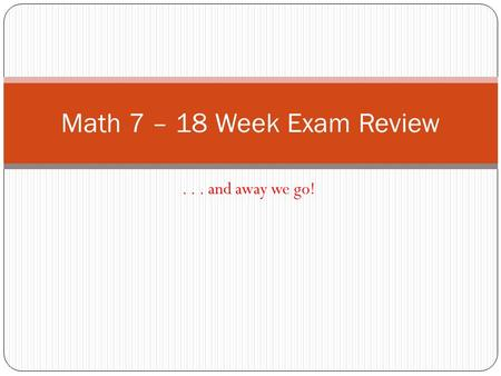 ... and away we go! Math 7 – 18 Week Exam Review.