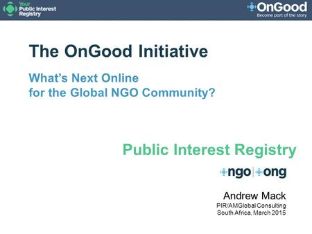The OnGood Initiative What's Next Online for the Global NGO Community? Andrew Mack PIR/AMGlobal Consulting South Africa, March 2015 Public Interest Registry.