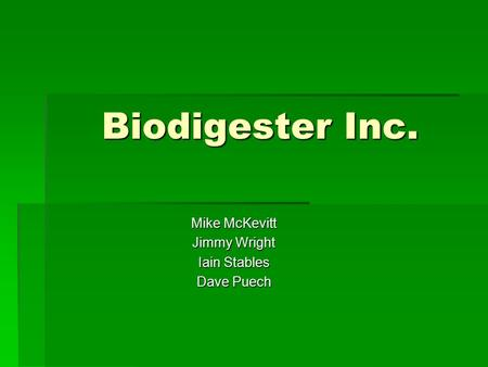 Biodigester Inc. Mike McKevitt Jimmy Wright Iain Stables Dave Puech.