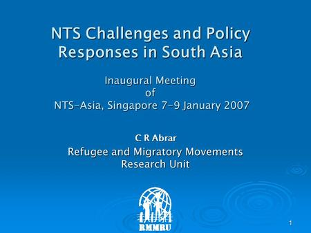 1 NTS Challenges and Policy Responses in South Asia Inaugural Meeting of NTS-Asia, Singapore 7-9 January 2007 C R Abrar Refugee and Migratory Movements.