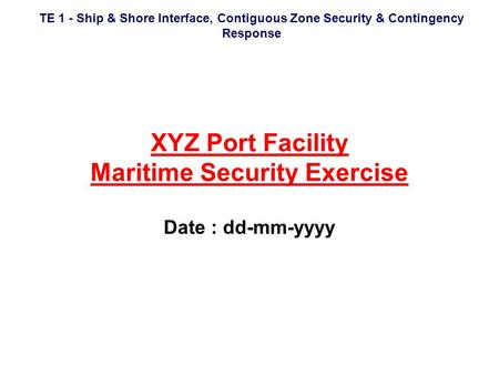 TE 1 - Ship & Shore Interface, Contiguous Zone Security & Contingency Response XYZ Port Facility Maritime Security Exercise Date : dd-mm-yyyy.