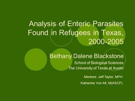 Analysis of Enteric Parasites Found in Refugees in Texas, 2000-2005 Bethany Dalene Blackstone School of Biological Sciences The University of Texas at.