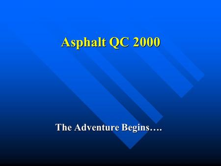 Asphalt QC 2000 The Adventure Begins….. Topics Terminology Specifications Sampling and Testing Reporting/CQR Who Does What? Lube & Oil Change All in 20.