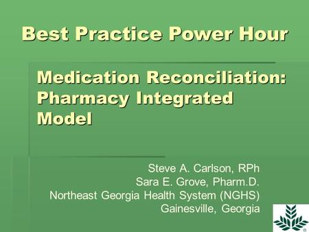 Medication Reconciliation: Pharmacy Integrated Model Steve A. Carlson, RPh Sara E. Grove, Pharm.D. Northeast Georgia Health System (NGHS) Gainesville,