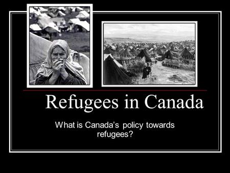 Refugees in Canada What is Canada's policy towards refugees?