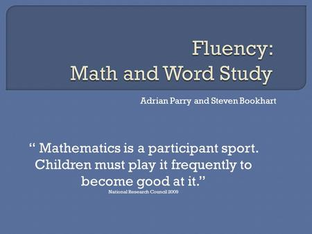 "Adrian Parry and Steven Bookhart "" Mathematics is a participant sport. Children must play it frequently to become good at it."" National Research Council."