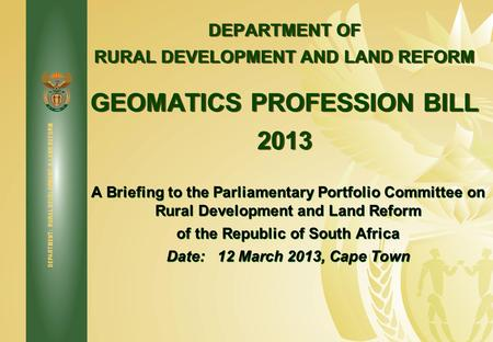 DEPARTMENT: RURAL DEVELOPMENT & LAND REFORM DEPARTMENT OF RURAL DEVELOPMENT AND LAND REFORM GEOMATICS PROFESSION BILL 2013 A Briefing to the Parliamentary.