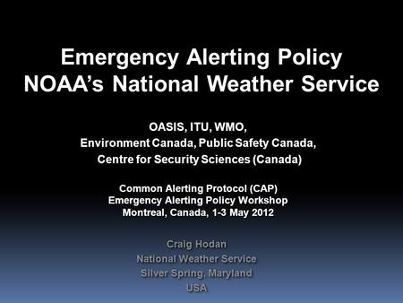 Emergency Alerting Policy NOAA's National Weather Service OASIS, ITU, WMO, Environment Canada, Public Safety Canada, Centre for Security Sciences (Canada)