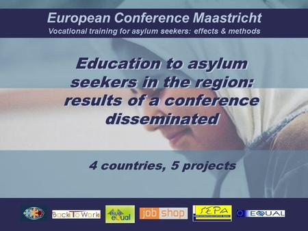 European Conference Maastricht Vocational training for asylum seekers: effects & methods Education to asylum seekers in the region: results of a conference.