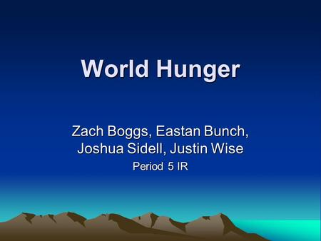 World Hunger Zach Boggs, Eastan Bunch, Joshua Sidell, Justin Wise Period 5 IR.