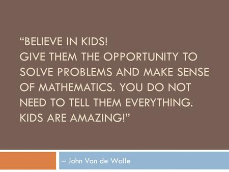 """BELIEVE IN KIDS! GIVE THEM THE OPPORTUNITY TO SOLVE PROBLEMS AND MAKE SENSE OF MATHEMATICS. YOU DO NOT NEED TO TELL THEM EVERYTHING. KIDS ARE AMAZING!"""