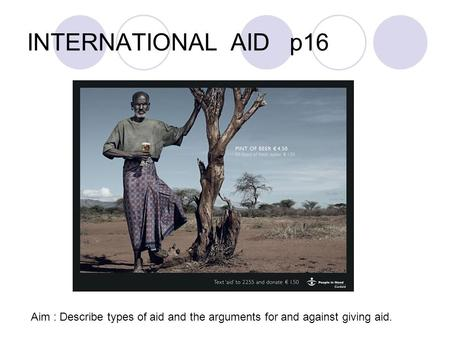 INTERNATIONAL AID p16 Aim : Describe types of aid and the arguments for and against giving aid.