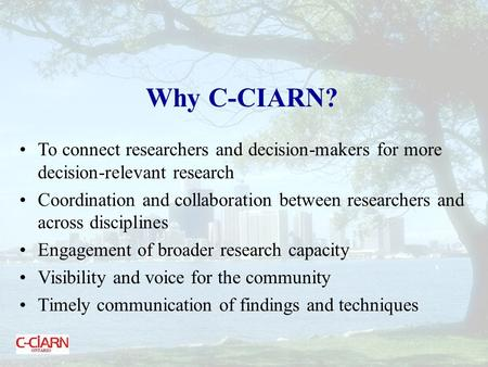 Why C-CIARN? To connect researchers and decision-makers for more decision-relevant research Coordination and collaboration between researchers and across.
