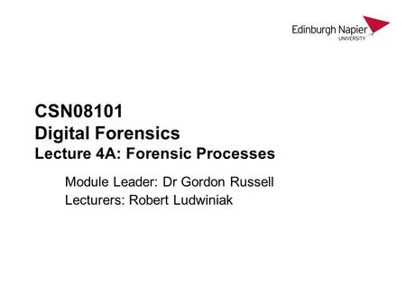 CSN08101 Digital Forensics Lecture 4A: Forensic Processes Module Leader: Dr Gordon Russell Lecturers: Robert Ludwiniak.